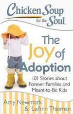 Chicken Soup for the Soul: The Joy of Adoption : 101 Stories about Forever Families and Meant-To-Be Kids - Amy Newmark