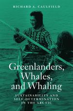 Greenlanders, Whales, and Whaling : Sustainability and Self-Determination in the Arctic - Richard A. Caulfield