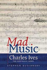 Mad Music : Charles Ives, the Nostalgic Rebel - Stephen Budiansky