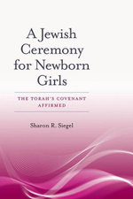 A Jewish Ceremony for Newborn Girls : The Torah's Covenant Affirmed - Sharon R. Siegel