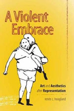 A Violent Embrace : Art and Aesthetics After Representation - Renee C. Hoogland
