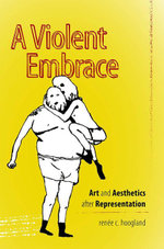 A Violent Embrace : Art and Aesthetics after Representation - renée c. hoogland
