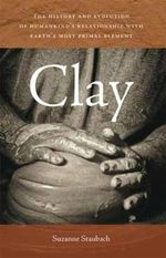 Clay : The History and Evolution of Humankind's Relationship with Earth's Most Primal Element - Suzanne Staubach