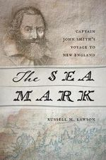 The Sea Mark : Captain John Smith's Voyage to New England - Russell M. Lawson