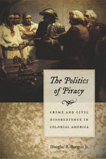 The Politics of Piracy : Crime and Civil Disobedience in Colonial America - Douglas R. Burgess