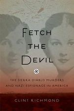 Fetch the Devil : The Sierra Diablo Murders and Nazi Espionage in America - Clint Richmond