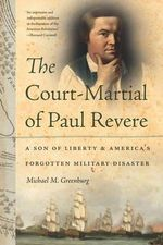 The Court-Martial of Paul Revere : A Son of Liberty and America's Forgotten Military Disaster - Michael M Greenburg