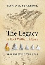 The Legacy of Fort William Henry : Resurrecting the Past - David R. Starbuck