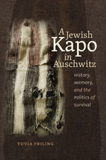 A Jewish Kapo in Auschwitz : History, Memory, and the Politics of Survival - Tuvia Friling