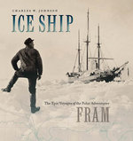 Ice Ship : The Epic Voyages of the Polar Adventurer Fram - Charles W. Johnson
