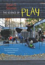 The Science of Play : How to Build Playgrounds That Enhance Children's Development - Susan G. Solomon