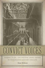 Convict Voices : Women, Class, and Writing About Prison in Nineteenth-Century England - Anne Schwan