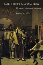 Rabbi Shneur Zalman of Liady : The Origins of Chabad Hasidism - Immanuel Etkes
