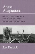 Arctic Adaptations : Native Whalers and Reindeer Herders of Northern Eurasia - Igor Krupnik