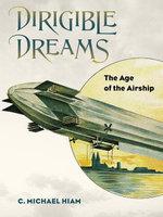 Dirigible Dreams : The Age of the Airship - C. Michael Hiam