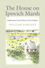 The House on Ipswich Marsh : Exploring the Natural History of New England - William Sargent