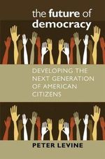 The Future of Democracy : Developing the Next Generation of American Citizens - Peter Levine