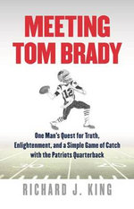 Meeting Tom Brady : One Man's Quest for Truth, Enlightenment, and a Simple Game of Catch with the Patriots Quarterback - Richard J. King
