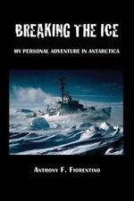 Breaking the Ice. My Personal Adventure in Antarctica - Anthony F Fiorentino