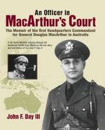 An Officer in MacArthur's Court. a Memoir of the First Headquarters Commandant for General Douglas MacArthur in Australia. - John F Day III