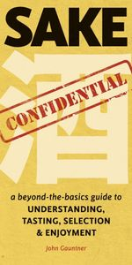 Sake Confidential : A Beyond-the-Basics Guide to Understanding, Tasting, Selection, and Enjoyment - John Gauntner