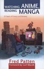 Watching Anime, Reading Manga : 25 Years of Essays and Reviews - Fred Patten