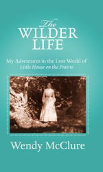 The Wilder Life : My Adventures in the Lost World of Little House on the Prairie - Wendy McClure