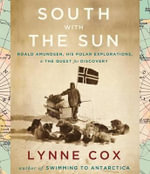South with the Sun : Roald Amundsen, His Polar Explorations, & the Quest for Discovery - Dr Lynne Cox