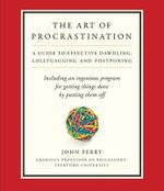 The Art of Procrastination : A Guide to Effective Dawdling, Lollygagging, and Postponing, Including an Ingenious Program for Getting Things Done by Putting Them Off - John Perry