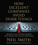 How Excellent Companies Avoid Dumb Things : Breaking the 8 Hidden Barriers That Plague Even the Best Businesses - Neil Smith