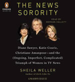 The News Sorority : Diane Sawyer, Katie Couric, Christiane Amanpour and the (Ongoing, Imperfect, Complicated) Triumph of Women in TV News - Sheila Weller