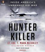 Hunter Killer : Inside America's Unmanned Air War - T Mark McCurley