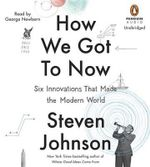 How We Got to Now : Six Innovations That Made the Modern World - Steven Johnson