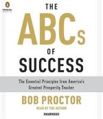 The ABCs of Success : The Essential Principles from America's Greatest Prosperity Teacher - Bob Proctor