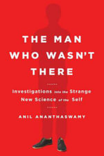 The Man Who Wasn't There : Investigations Into the Strange New Science of the Self - Anil Ananthaswamy