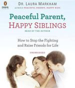 Peaceful Parent, Happy Siblings : How to Stop the Fighting and Raise Friends for Life - Dr Laura Markham