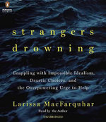Strangers Drowning : Grappling with Impossible Idealism, Drastic Choices, and the Overpowering Urge to Help - Larissa Macfarquhar
