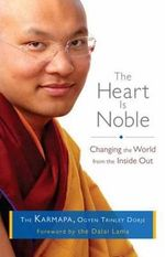 The Heart is Noble : Changing the World from the Inside Out - The Karmapa, Ogyen Trinley Dorje