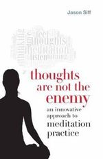 Thoughts are Not the Enemy : An Innovative Approach to Meditation Practice - Jason Siff