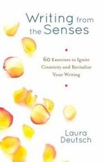 Writing from the Senses : 60 Exercises to Ignite Creativity and Revitalize Your Writing - Laura Deutsch