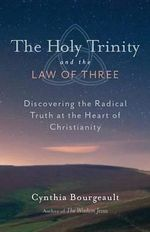 The Holy Trinity and the Law of Three : Discovering the Radical Truth at the Heart of Christianity - Cynthia Bourgeault