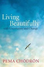 Living Beautifully : With Uncertainty and Change - Pema Chodron