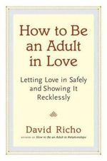 How to be an Adult in Love : Letting Love in Safely and Showing it Recklessly - David Richo