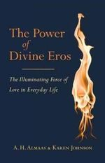 The Power of Divine Eros : The Illuminating Force of Love in Everyday Life - A.H. Almaas
