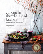 At Home in the Whole Food Kitchen : Celebrating the Art of Eating Well - Amy Chaplin