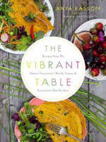 The Vibrant Table : Recipes from My Always Vegetarian, Mostly Vegan, and Sometimes Raw Kitchen - Anya Kassoff