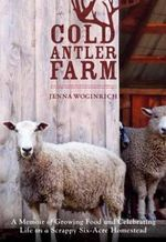 Cold Antler Farm : A Memoir of Growing Food and Celebrating Life on a Scrappy Six-Acre Homestead - Jenna Woginrich