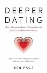 Deeper Dating : How to Drop the Games of Seduction and Discover the Power of Intimacy - Ken Page