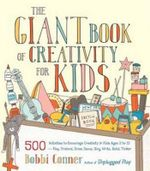 The Giant Book of Creativity for Kids : 500 Activities to Encourage Creativity in Kids Ages 2 to 12--Play, Pretend, Draw, Dance, Sing, Write, Build, Tinker - Bobbi Conner