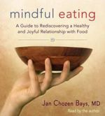 Mindful Eating : A Guide to Rediscovering a Healthy and Joyful Relationship with Food - Jan Chozen Bays